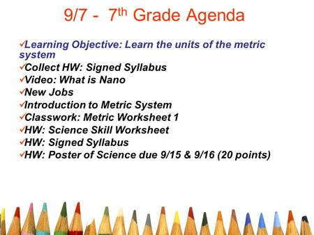 9/7 - 7 th Grade Agenda Learning Objective: Learn the units of the metric system Collect HW: Signed Syllabus Video: What is Nano New Jobs Introduction.