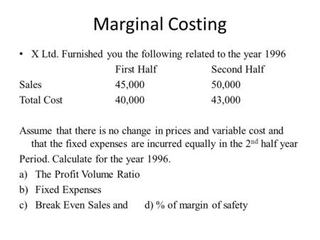 Marginal Costing X Ltd. Furnished you the following related to the year 1996 First HalfSecond Half Sales45,00050,000 Total Cost 40,00043,000 Assume that.
