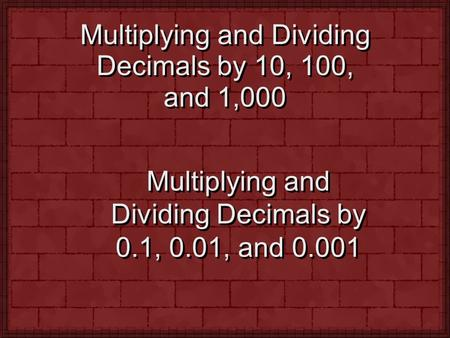 Multiplying and Dividing Decimals by 10, 100, and 1,000 Multiplying and Dividing Decimals by 0.1, 0.01, and 0.001.