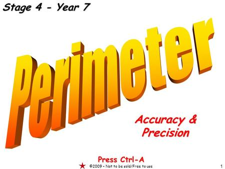 1 Accuracy & Precision Press Ctrl-A ©2009 – Not to be sold/Free to use Stage 4 - Year 7.