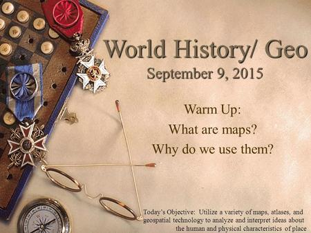 World History/ Geo September 9, 2015 Warm Up: What are maps? Why do we use them? Today's Objective: Utilize a variety of maps, atlases, and geospatial.