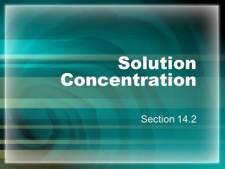 Solution Concentration Section 14.2 Concentration - amount of solute dissolved in a specific amount of solvent concentrated - a lot of solute dilute.
