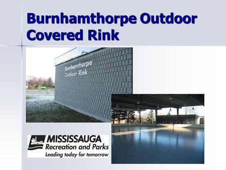 Burnhamthorpe Outdoor Covered Rink. Features: Covered Roof Player's Benches Heated Dressing Rooms Lighting Rink Boards 100'X100' surface.