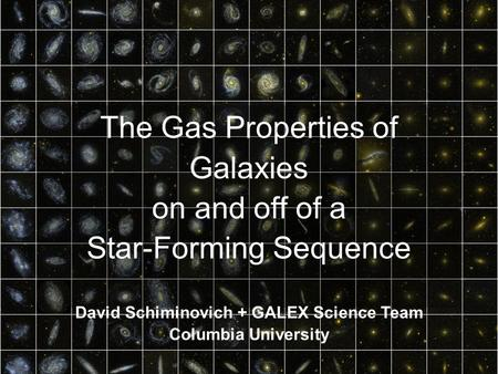 The Gas Properties of Galaxies on and off of a Star-Forming Sequence David Schiminovich + GALEX Science Team Columbia University.