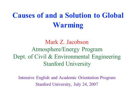Causes of and a Solution to Global Warming Mark Z. Jacobson Atmosphere/Energy Program Dept. of Civil & Environmental Engineering Stanford University Intensive.
