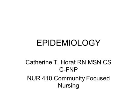 EPIDEMIOLOGY Catherine T. Horat RN MSN CS C-FNP NUR 410 Community Focused Nursing.