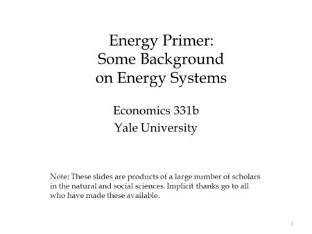 Energy Primer: Some Background on Energy Systems Economics 331b Yale University Note: These slides are products of a large number of scholars in the natural.