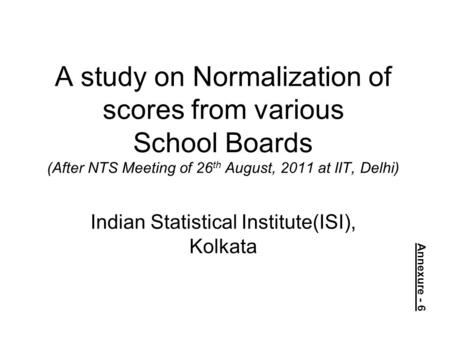 A study on Normalization of scores from various School Boards (After NTS Meeting of 26 th August, 2011 at IIT, Delhi) Indian Statistical Institute(ISI),
