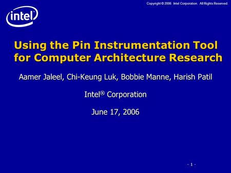 - 1 - Copyright © 2006 Intel Corporation. All Rights Reserved. Using the Pin Instrumentation Tool for Computer Architecture Research Aamer Jaleel, Chi-Keung.