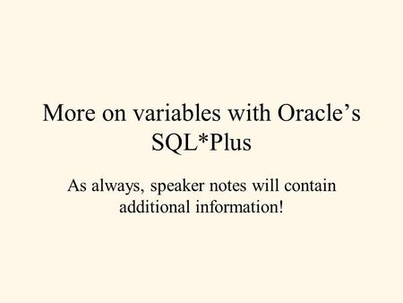 More on variables with Oracle's SQL*Plus As always, speaker notes will contain additional information!
