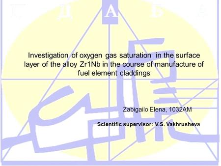 Investigation of oxygen gas saturation in the surface layer of the alloy Zr1Nb in the course of manufacture of fuel element claddings Zabigailo Elena,