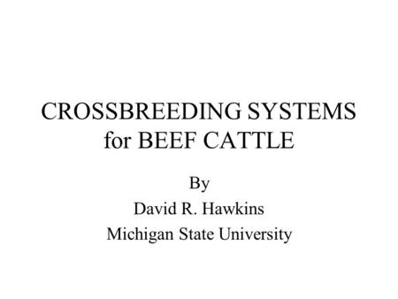 CROSSBREEDING SYSTEMS for BEEF CATTLE By David R. Hawkins Michigan State University.