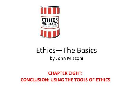 Ethics—The Basics by John Mizzoni CHAPTER EIGHT: CONCLUSION: USING THE TOOLS OF ETHICS.