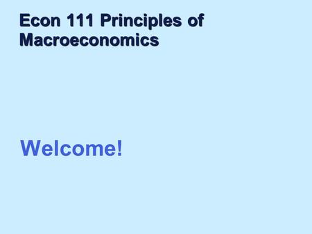 "Econ 111 Principles of Macroeconomics Welcome!. ""Economics is common sense made difficult"" As seen by an undergraduate student."