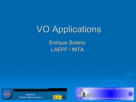 VO Applications Enrique Solano LAEFF / INTA. Move from download to service paradigm Leave the data where it is. Operations on data (search, cluster analysis,