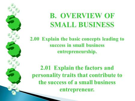 B. OVERVIEW OF SMALL BUSINESS 2.00 Explain the basic concepts leading to success in small business entrepreneurship. 2.01 Explain the factors and personality.