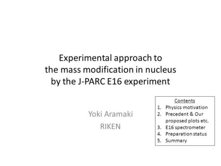 Experimental approach to the mass modification in nucleus by the J-PARC E16 experiment Yoki Aramaki RIKEN Contents 1.Physics motivation 2.Precedent & Our.
