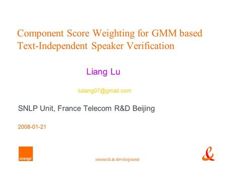 Research & development Component Score Weighting for GMM based Text-Independent Speaker Verification Liang Lu SNLP Unit, France Telecom R&D Beijing 2008-01-21.