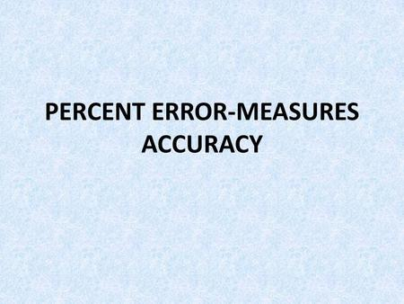 PERCENT ERROR-MEASURES ACCURACY. RECORDED VALUE- The value that was measured ACCEPTED VALUE- The true value. PERCENT ERROR- used to determined how close.
