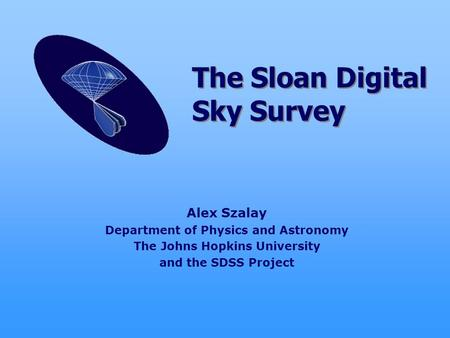 Alex Szalay Department of Physics and Astronomy The Johns Hopkins University and the SDSS Project The Sloan Digital Sky Survey.