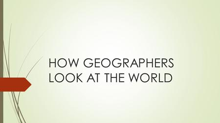 HOW GEOGRAPHERS LOOK AT THE WORLD. 5 THEMES OF GEOGRAPHY  1. Location : Where is it?  2. Place: What is it like?  3. Region : How are places similar.