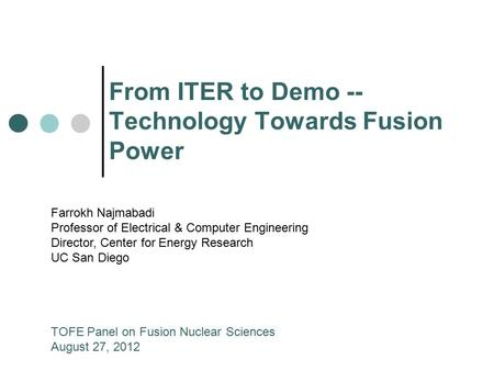 From ITER to Demo -- Technology Towards Fusion Power Farrokh Najmabadi Professor of Electrical & Computer Engineering Director, Center for Energy Research.