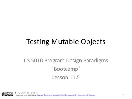 Testing Mutable Objects CS 5010 Program Design Paradigms Bootcamp Lesson 11.5 © Mitchell Wand, 2012-2014 This work is licensed under a Creative Commons.