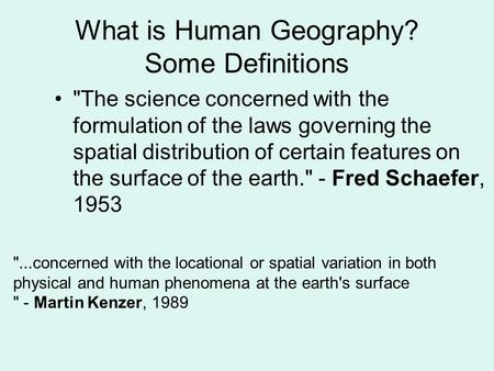 What is Human Geography? Some Definitions The science concerned with the formulation of the laws governing the spatial distribution of certain features.