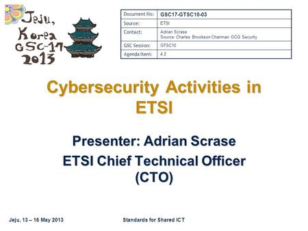 Jeju, 13 – 16 May 2013Standards for Shared ICT Cybersecurity Activities in ETSI Presenter: Adrian Scrase ETSI Chief Technical Officer (CTO) Document No: