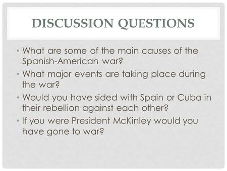 DISCUSSION QUESTIONS What are some of the main causes of the Spanish-American war? What major events are taking place during the war? Would you have sided.