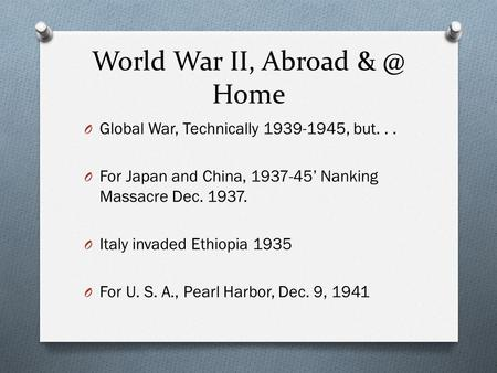 World War II, Abroad Home O Global War, Technically 1939-1945, but... O For Japan and China, 1937-45' Nanking Massacre Dec. 1937. O Italy invaded Ethiopia.