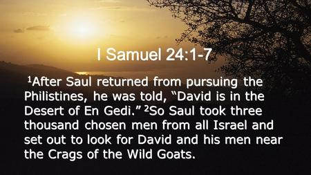 "I Samuel 24:1-7 1 After Saul returned from pursuing the Philistines, he was told, ""David is in the Desert of En Gedi."" 2 So Saul took three thousand chosen."