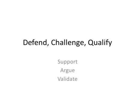 Defend, Challenge, Qualify Support Argue Validate.