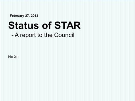 Nu Xu1/15 STAR Collaboration Meeting, BNL, February 24 – March 1, 2013 February 27, 2013 Status of STAR - A report to the Council Nu Xu.