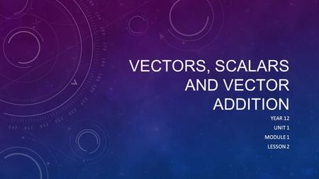 VECTORS, SCALARS AND VECTOR ADDITION YEAR 12 UNIT 1 MODULE 1 LESSON 2.