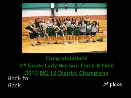 Congratulations 8 th Grade Lady Warrior Track & Field 2012 BIG 12 District Champions 1 st place Back to Back.