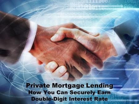 Private Mortgage Lending How You Can Securely Earn Double-Digit Interest Rate.