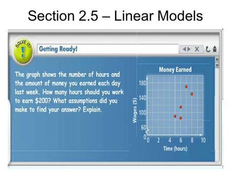 Section 2.5 – Linear Models. Essential Understanding Sometimes it is possible to model data from a real-world situation with a linear equation. You can.