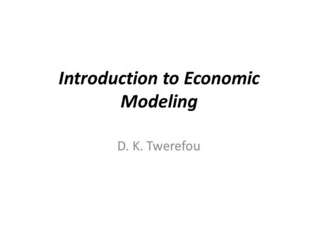 Introduction to Economic Modeling D. K. Twerefou.
