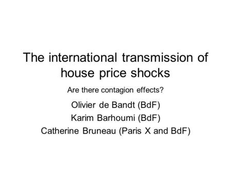 The international transmission of house price shocks Are there contagion effects? Olivier de Bandt (BdF) Karim Barhoumi (BdF) Catherine Bruneau (Paris.