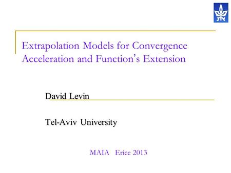 Extrapolation Models for Convergence Acceleration and Function ' s Extension David Levin Tel-Aviv University MAIA Erice 2013.