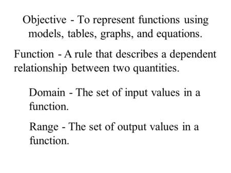 Objective - To represent functions using models, tables, graphs, and equations. Function - A rule that describes a dependent relationship between two quantities.
