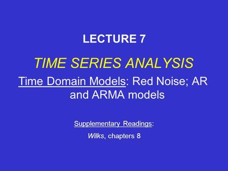 TIME SERIES ANALYSIS Time Domain Models: Red Noise; AR and ARMA models LECTURE 7 Supplementary Readings: Wilks, chapters 8.