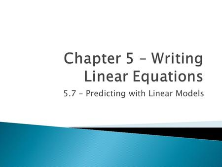 5.7 – Predicting with Linear Models  Today we will be learning how to: ◦ Determine whether a linear model is appropriate ◦ Use a linear model to make.