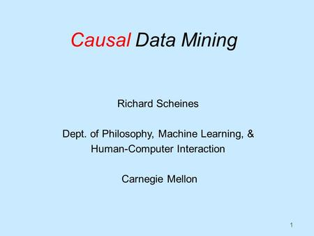 1 Causal Data Mining Richard Scheines Dept. of Philosophy, Machine Learning, & Human-Computer Interaction Carnegie Mellon.