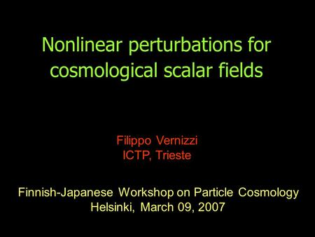 Nonlinear perturbations for cosmological scalar fields Filippo Vernizzi ICTP, Trieste Finnish-Japanese Workshop on Particle Cosmology Helsinki, March 09,