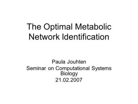 The Optimal Metabolic Network Identification Paula Jouhten Seminar on Computational Systems Biology 21.02.2007.