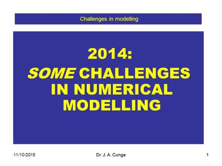 Dr. J. A. Cunge1 2014: SOME CHALLENGES IN NUMERICAL MODELLING Challenges in modelling Dr. J. A. Cunge111/10/2015.