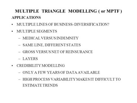 MULTIPLE TRIANGLE MODELLING ( or MPTF ) APPLICATIONS MULTIPLE LINES OF BUSINESS- DIVERSIFICATION? MULTIPLE SEGMENTS –MEDICAL VERSUS INDEMNITY –SAME LINE,