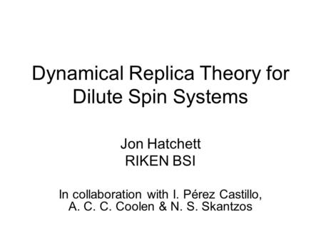 Dynamical Replica Theory for Dilute Spin Systems Jon Hatchett RIKEN BSI In collaboration with I. Pérez Castillo, A. C. C. Coolen & N. S. Skantzos.